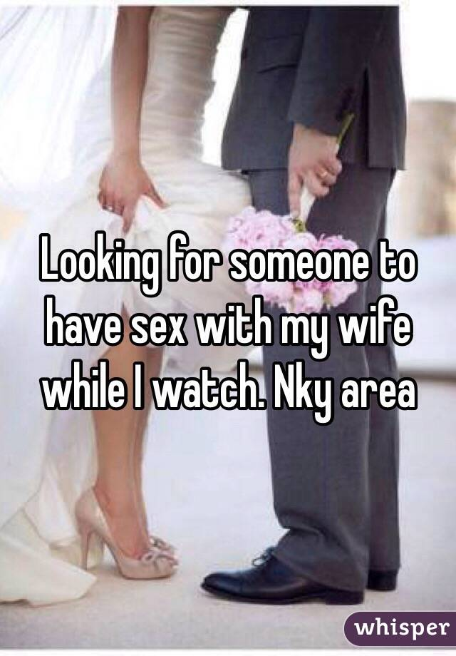 Looking for someone to have sex with my wife while I watch. Nky area