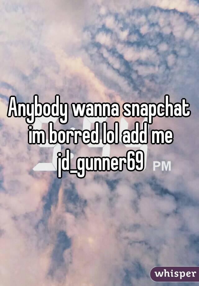 Anybody wanna snapchat im borred lol add me jd_gunner69
