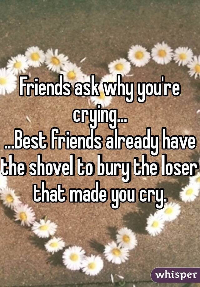 Friends ask why you're crying...  ...Best friends already have the shovel to bury the loser that made you cry.