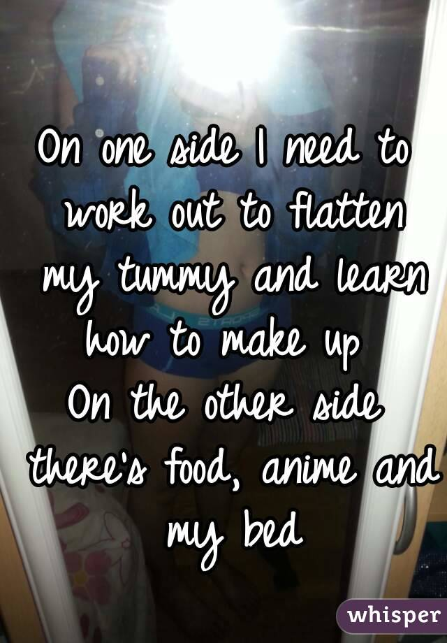 On one side I need to work out to flatten my tummy and learn how to make up  On the other side there's food, anime and my bed