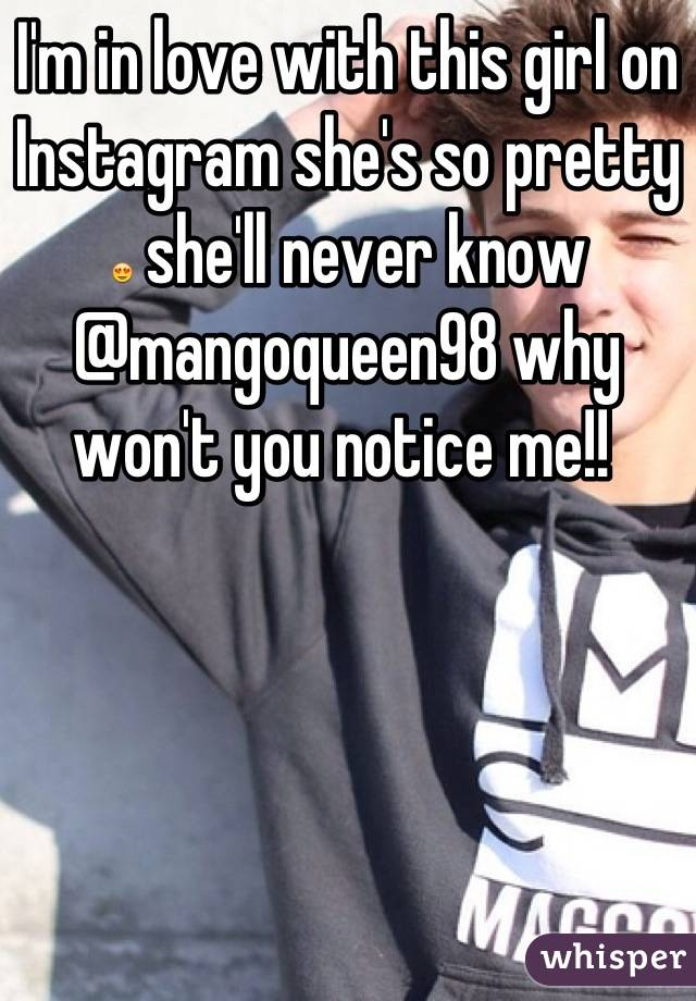 I'm in love with this girl on Instagram she's so pretty 😍 she'll never know @mangoqueen98 why won't you notice me!!