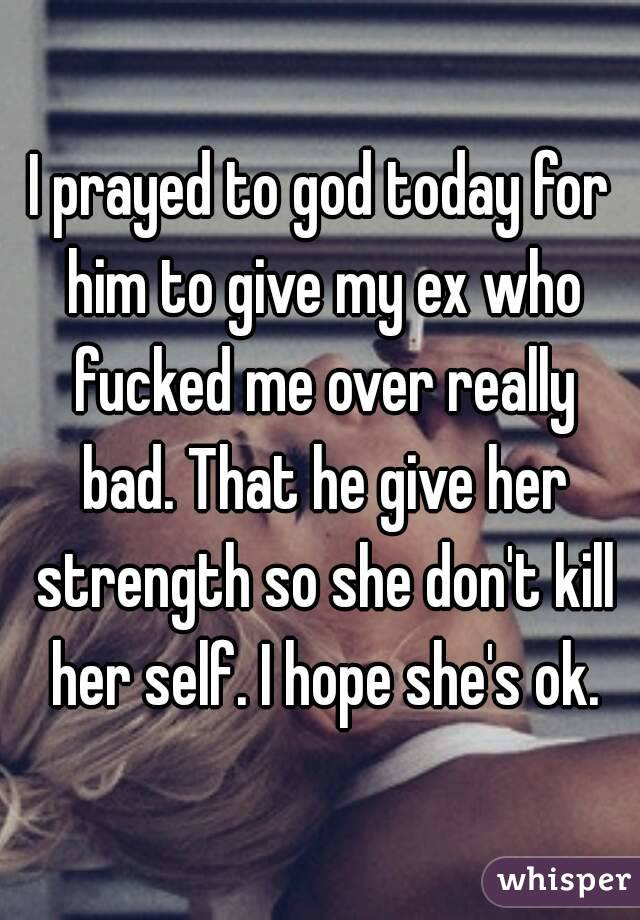 I prayed to god today for him to give my ex who fucked me over really bad. That he give her strength so she don't kill her self. I hope she's ok.
