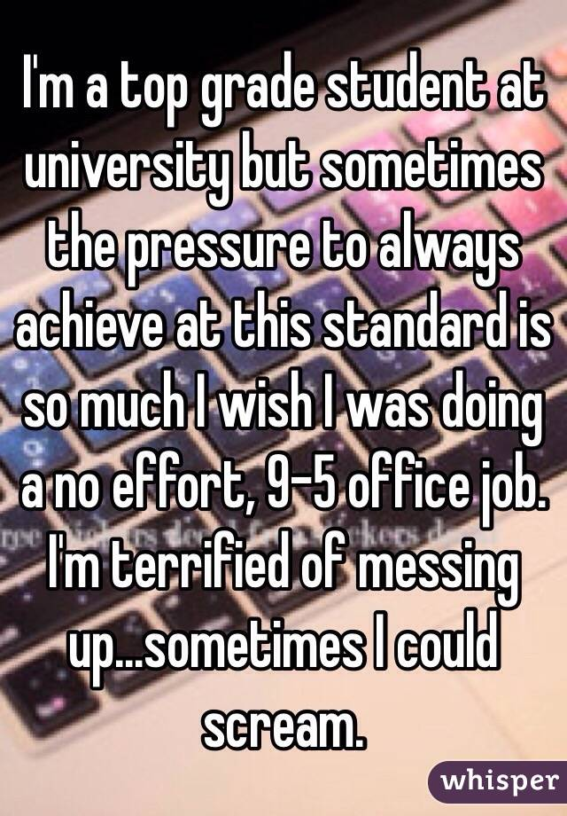 I'm a top grade student at university but sometimes the pressure to always achieve at this standard is so much I wish I was doing a no effort, 9-5 office job. I'm terrified of messing up...sometimes I could scream.