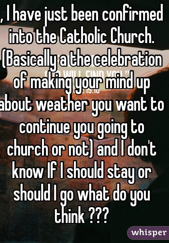 , I have just been confirmed into the Catholic Church. (Basically a the celebration of making your mind up about weather you want to continue you going to church or not) and I don't know If I should stay or should I go what do you think ???