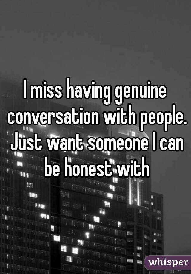 I miss having genuine conversation with people. Just want someone I can be honest with