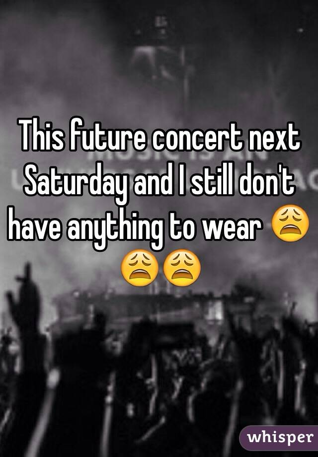 This future concert next Saturday and I still don't have anything to wear 😩😩😩