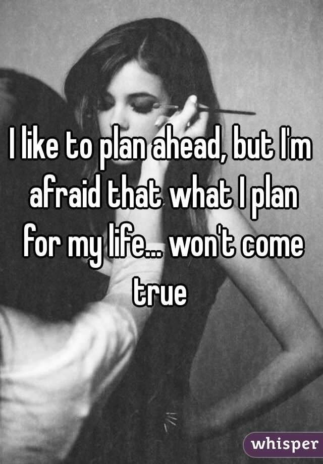 I like to plan ahead, but I'm afraid that what I plan for my life... won't come true