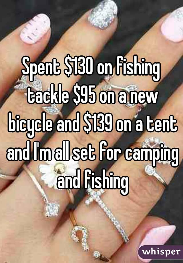 Spent $130 on fishing tackle $95 on a new bicycle and $139 on a tent and I'm all set for camping and fishing