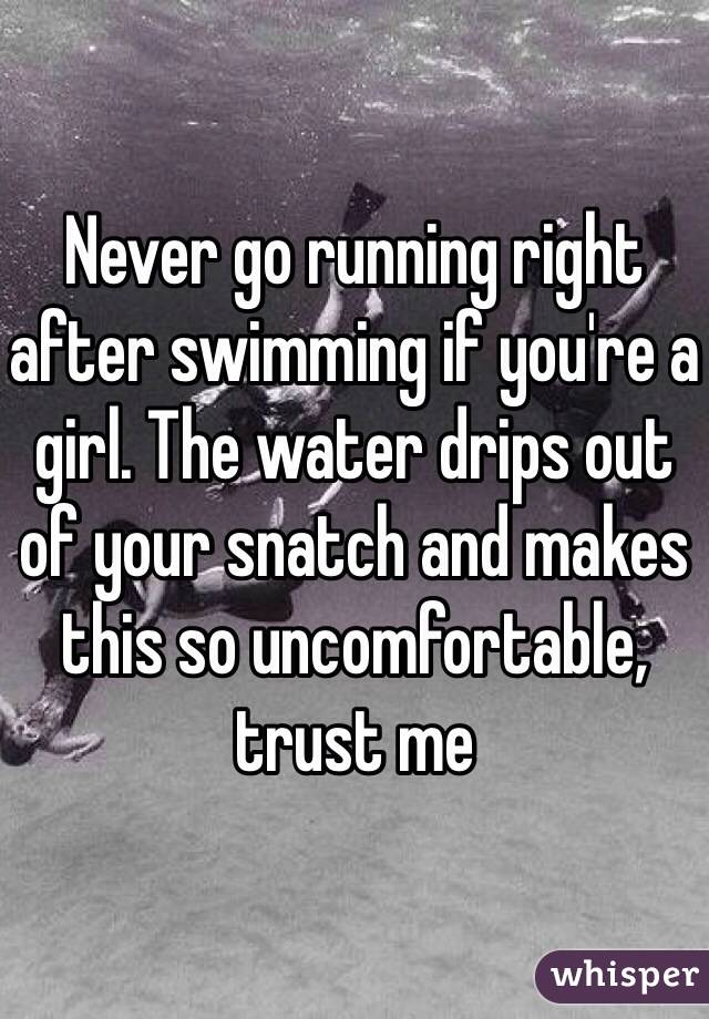 Never go running right after swimming if you're a girl. The water drips out of your snatch and makes this so uncomfortable, trust me