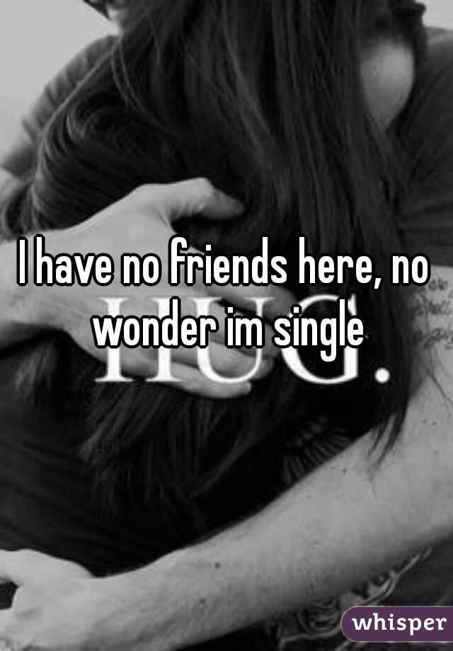 I have no friends here, no wonder im single