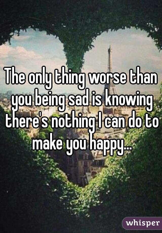 The only thing worse than you being sad is knowing there's nothing I can do to make you happy...