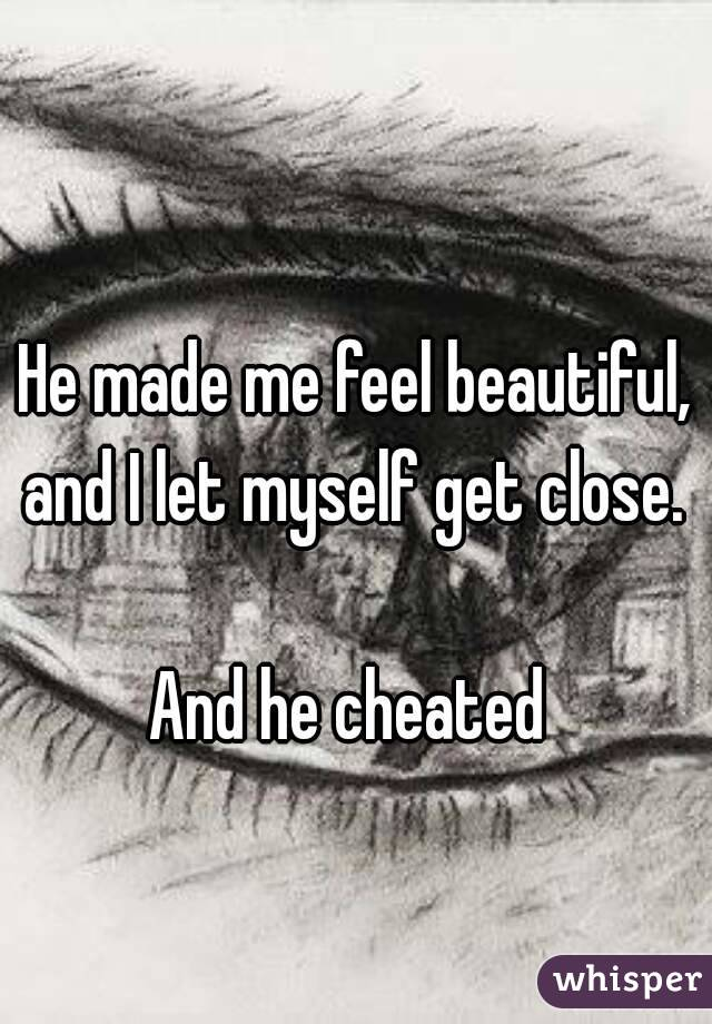 He made me feel beautiful, and I let myself get close.   And he cheated