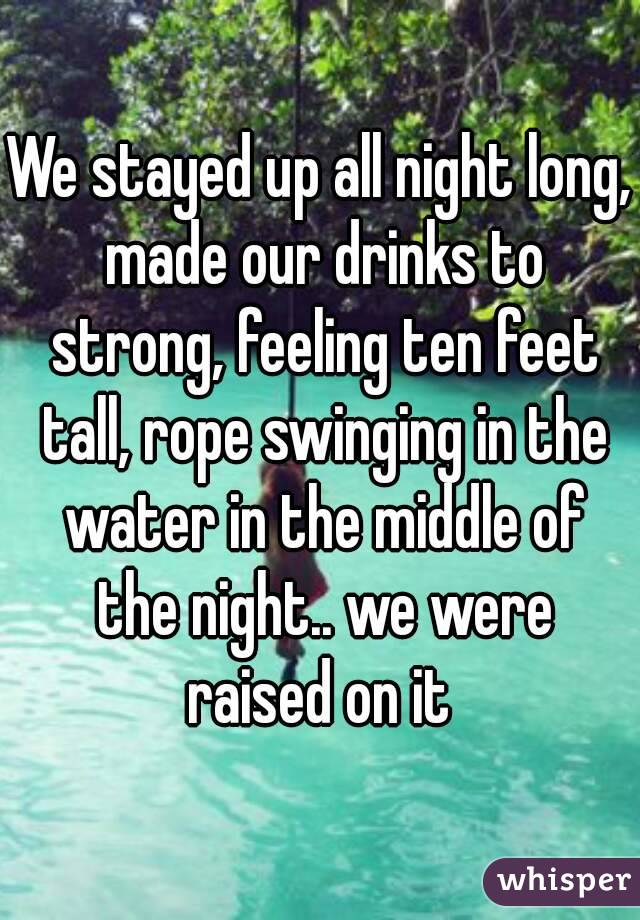We stayed up all night long, made our drinks to strong, feeling ten feet tall, rope swinging in the water in the middle of the night.. we were raised on it