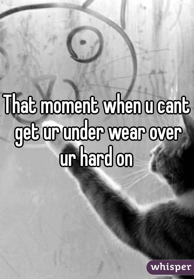 That moment when u cant get ur under wear over ur hard on