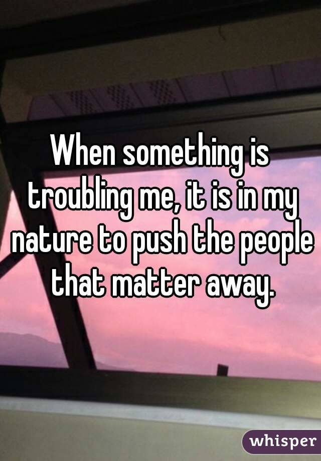 When something is troubling me, it is in my nature to push the people that matter away.