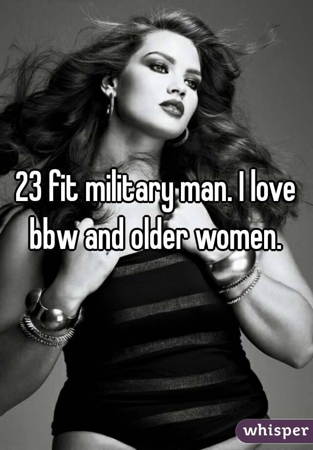 23 fit military man. I love bbw and older women.