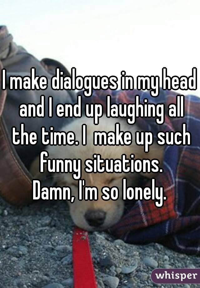 I make dialogues in my head and I end up laughing all the time. I  make up such funny situations. Damn, I'm so lonely.