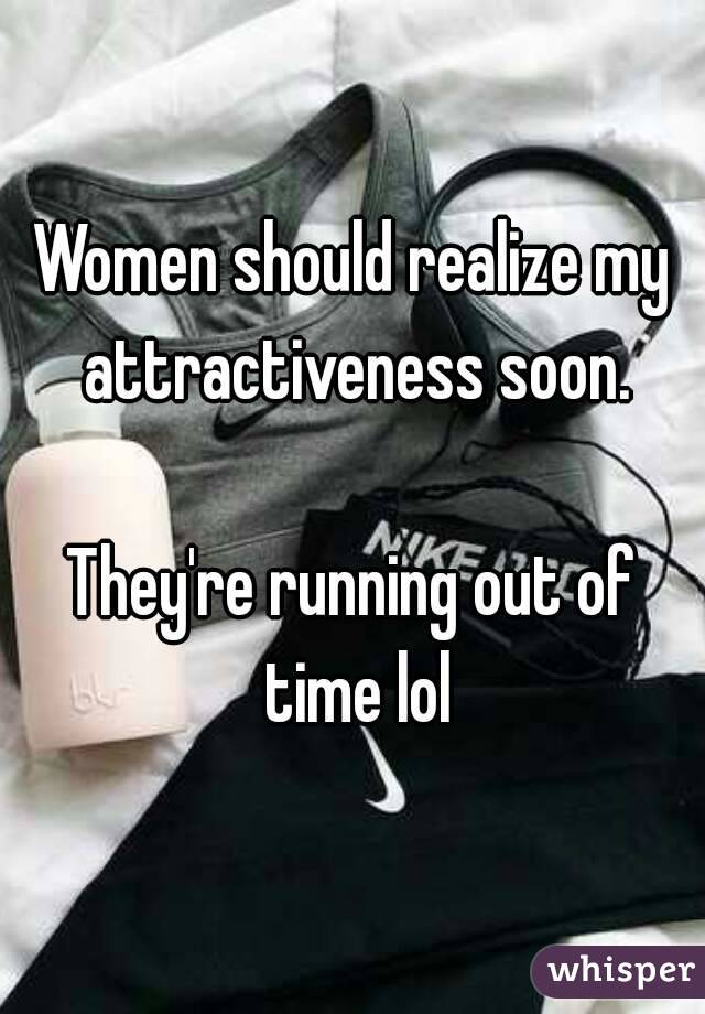 Women should realize my attractiveness soon.  They're running out of time lol