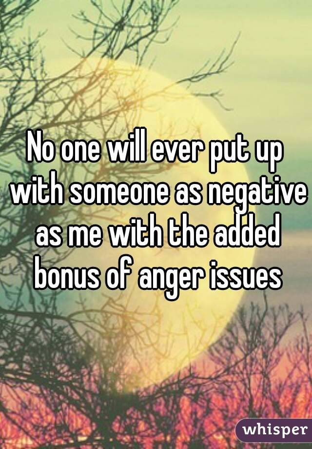 No one will ever put up with someone as negative as me with the added bonus of anger issues