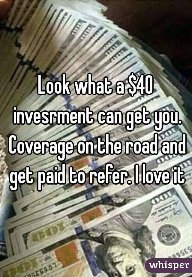 Look what a $40 invesrment can get you. Coverage on the road and get paid to refer. I love it