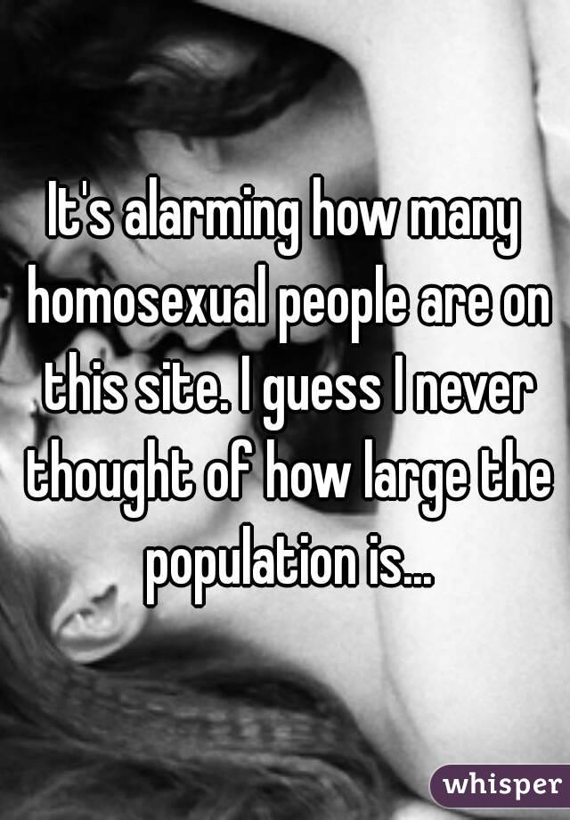 It's alarming how many homosexual people are on this site. I guess I never thought of how large the population is...