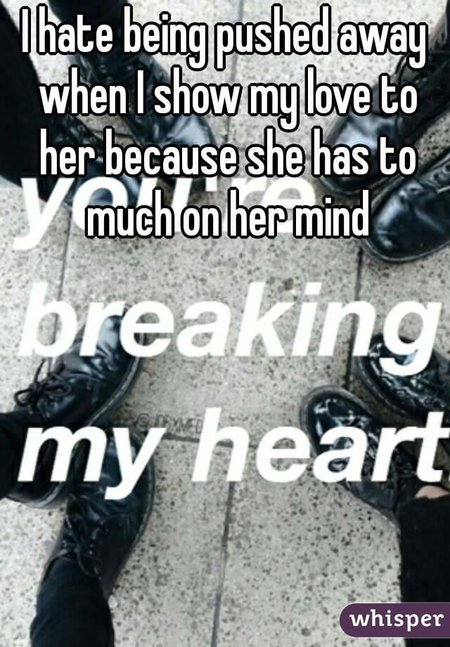 I hate being pushed away when I show my love to her because she has to much on her mind