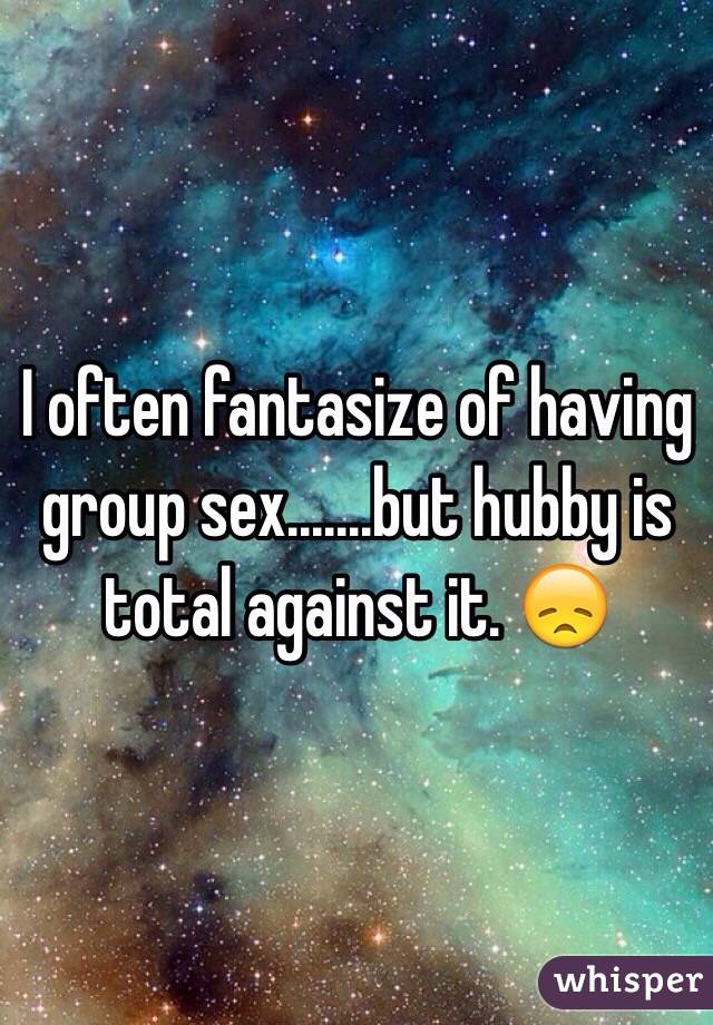 I often fantasize of having group sex.......but hubby is total against it. 😞