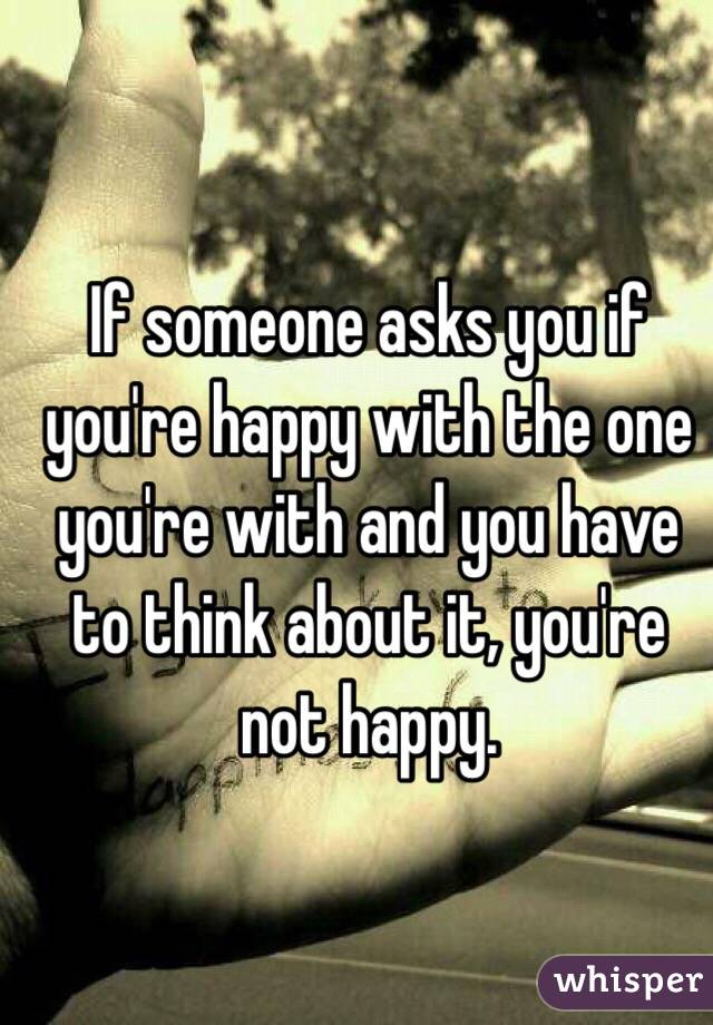 If someone asks you if you're happy with the one you're with and you have to think about it, you're not happy.