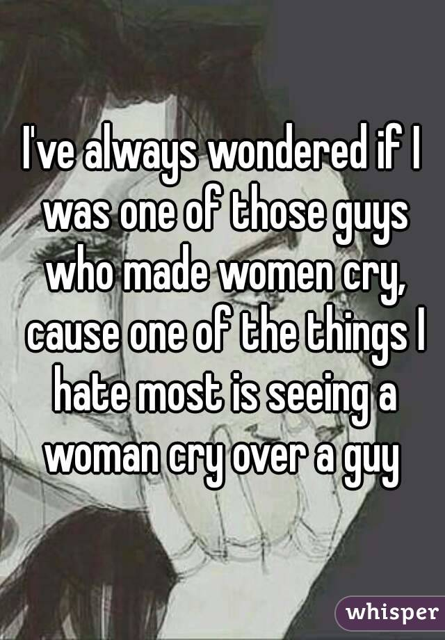 I've always wondered if I was one of those guys who made women cry, cause one of the things I hate most is seeing a woman cry over a guy