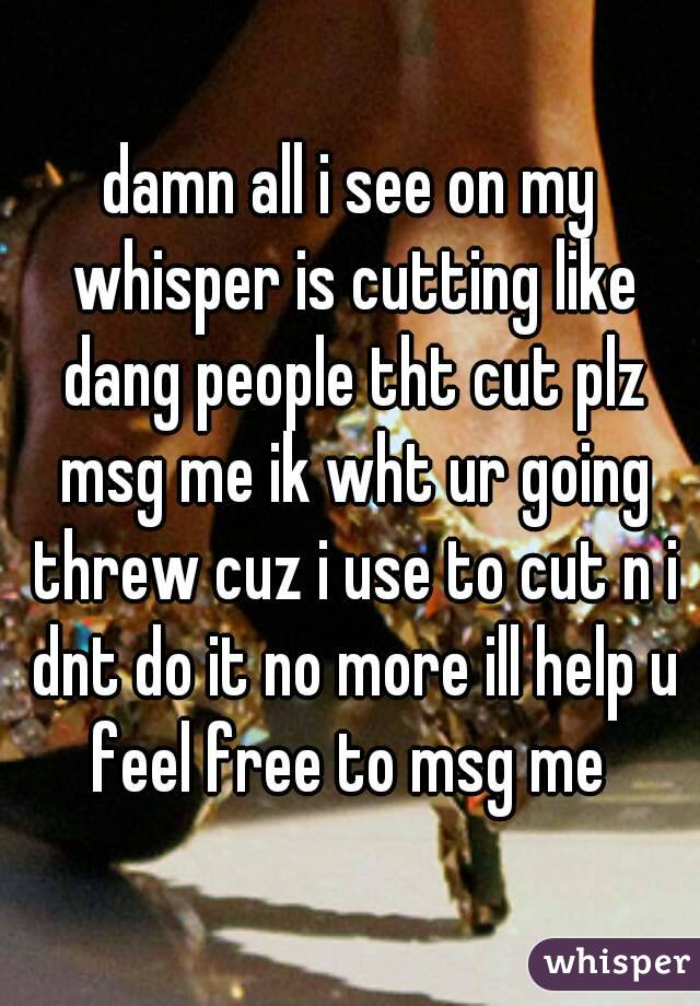 damn all i see on my whisper is cutting like dang people tht cut plz msg me ik wht ur going threw cuz i use to cut n i dnt do it no more ill help u feel free to msg me