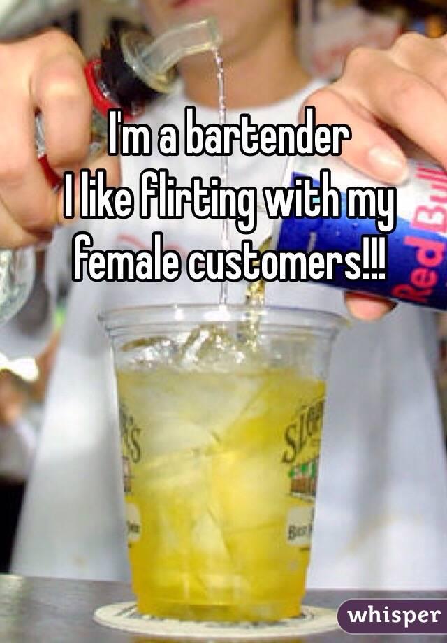 I'm a bartender  I like flirting with my female customers!!!