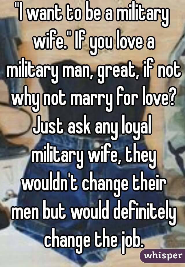 """""""I want to be a military wife."""" If you love a military man, great, if not why not marry for love? Just ask any loyal  military wife, they wouldn't change their men but would definitely change the job."""