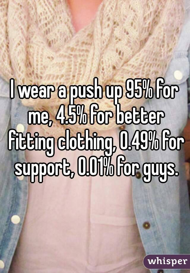 I wear a push up 95% for me, 4.5% for better fitting clothing, 0.49% for support, 0.01% for guys.