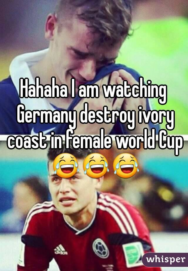 Hahaha I am watching Germany destroy ivory coast in female world Cup 😂😂😂