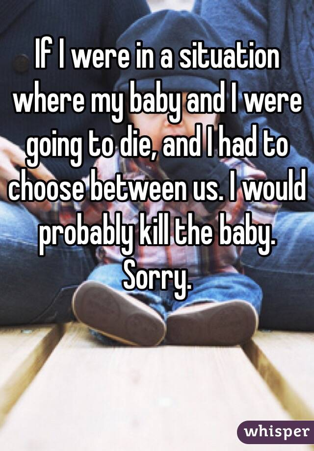 If I were in a situation where my baby and I were going to die, and I had to choose between us. I would probably kill the baby. Sorry.