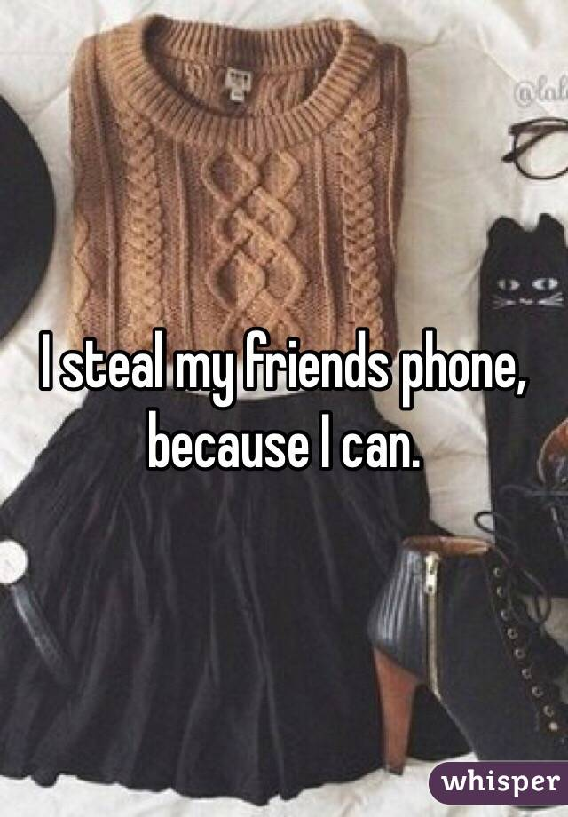 I steal my friends phone, because I can.