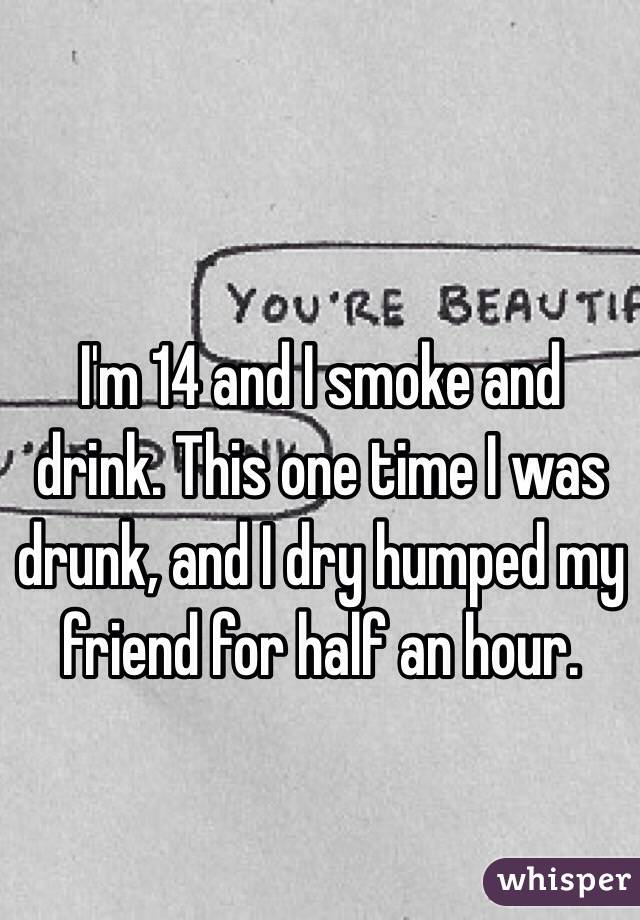 I'm 14 and I smoke and drink. This one time I was drunk, and I dry humped my friend for half an hour.