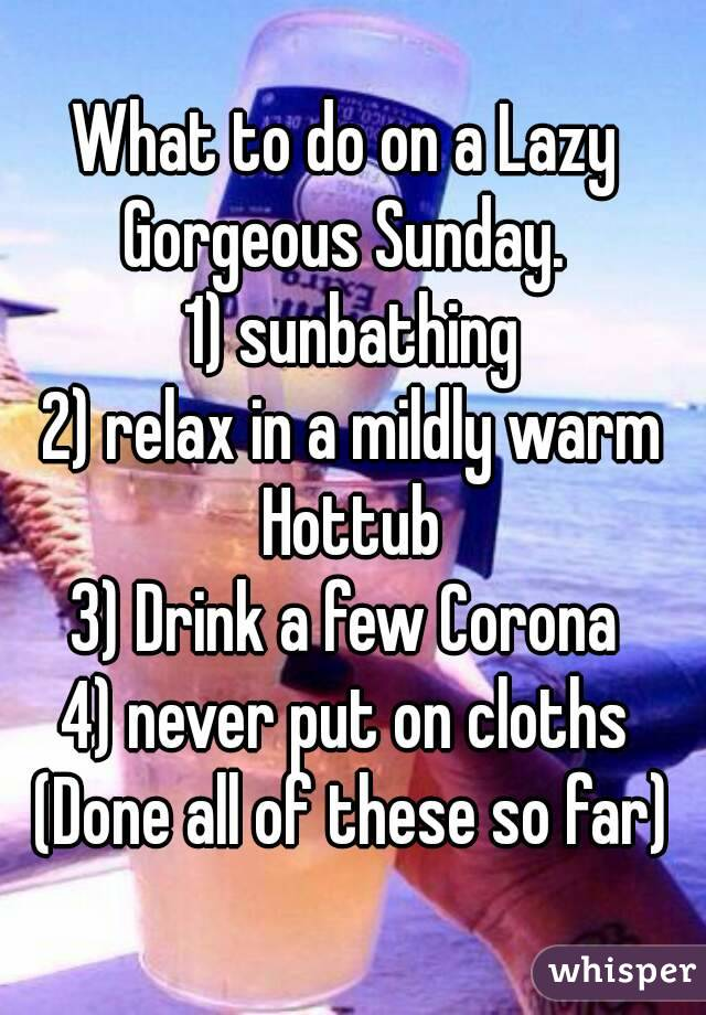 What to do on a Lazy  Gorgeous Sunday.   1) sunbathing 2) relax in a mildly warm Hottub  3) Drink a few Corona  4) never put on cloths  (Done all of these so far)