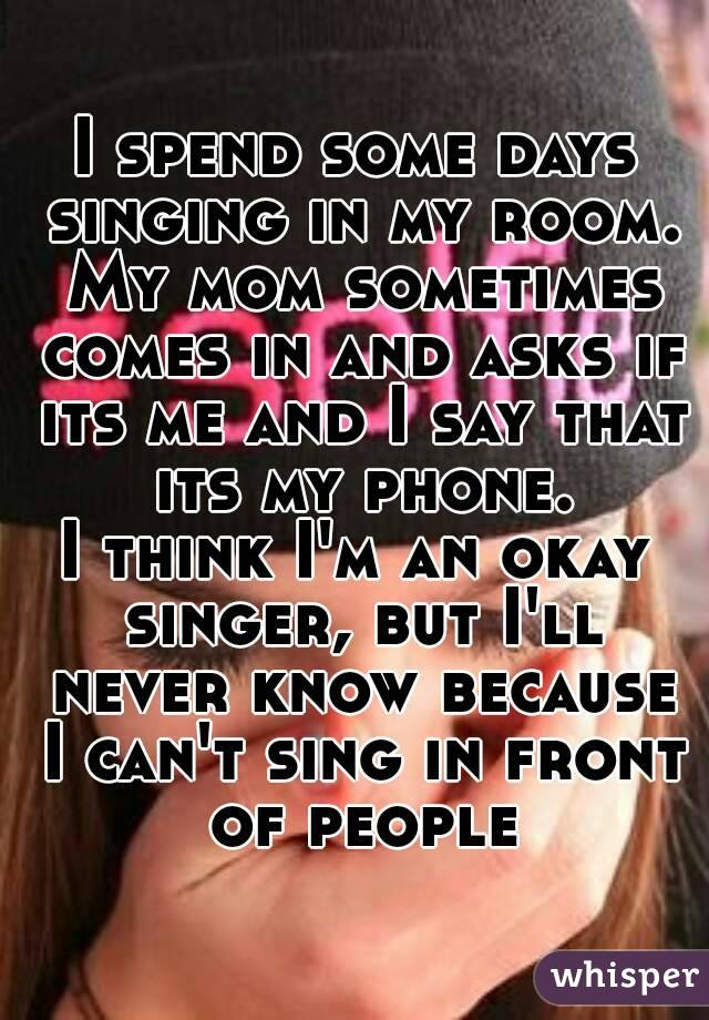 I spend some days singing in my room. My mom sometimes comes in and asks if its me and I say that its my phone. I think I'm an okay singer, but I'll never know because I can't sing in front of people