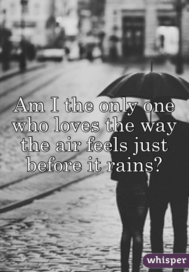 Am I the only one who loves the way the air feels just before it rains?