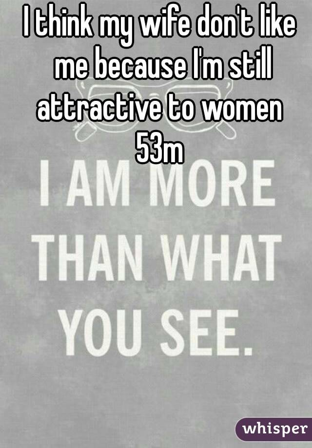 I think my wife don't like me because I'm still attractive to women  53m