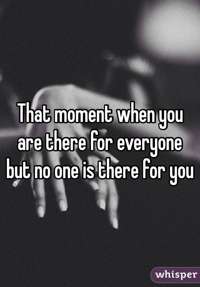 That moment when you are there for everyone but no one is there for you