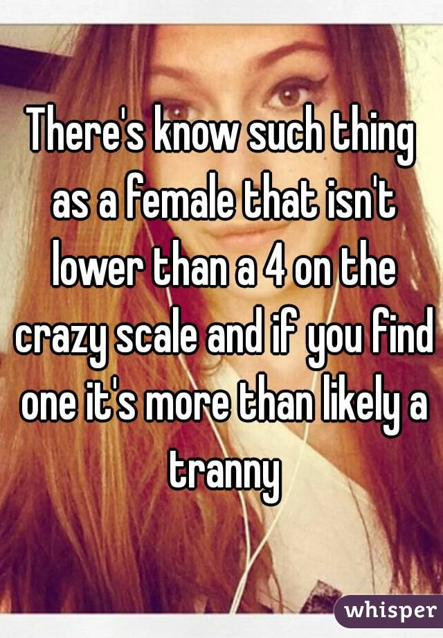 There's know such thing as a female that isn't lower than a 4 on the crazy scale and if you find one it's more than likely a tranny