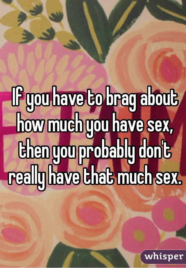 If you have to brag about how much you have sex, then you probably don't really have that much sex.