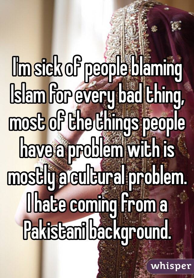 I'm sick of people blaming Islam for every bad thing, most of the things people have a problem with is mostly a cultural problem. I hate coming from a Pakistani background.