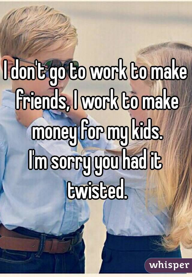 I don't go to work to make friends, I work to make money for my kids. I'm sorry you had it twisted.