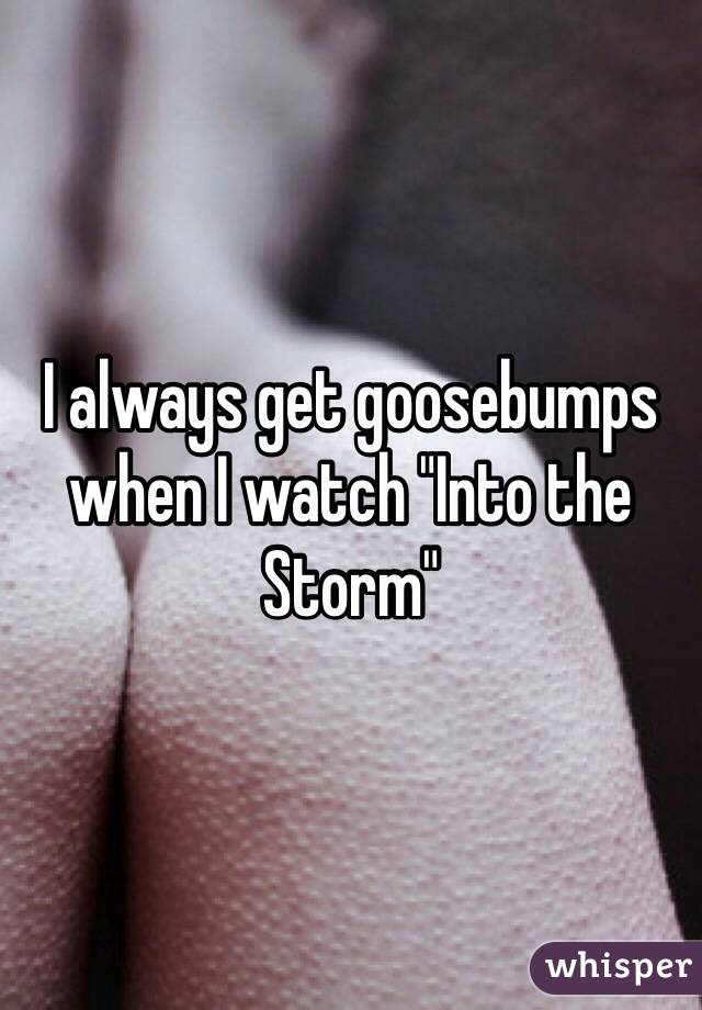 "I always get goosebumps when I watch ""Into the Storm"""