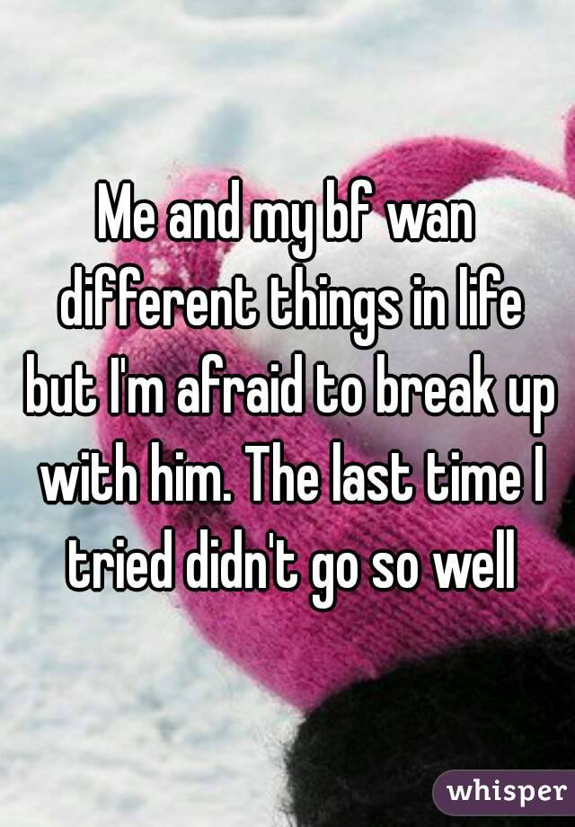 Me and my bf wan different things in life but I'm afraid to break up with him. The last time I tried didn't go so well