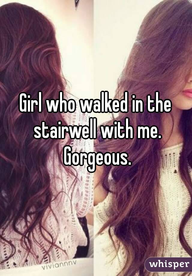 Girl who walked in the stairwell with me. Gorgeous.