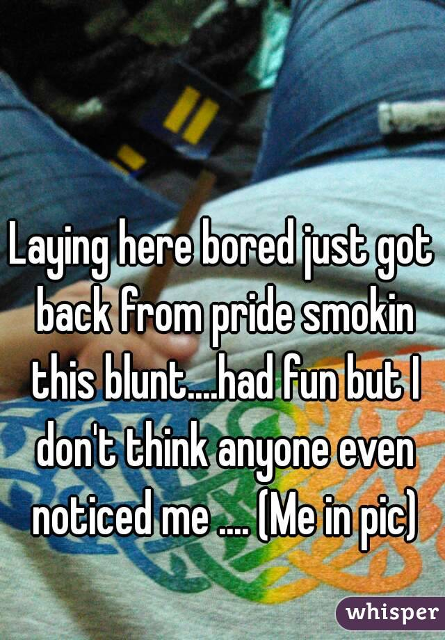 Laying here bored just got back from pride smokin this blunt....had fun but I don't think anyone even noticed me .... (Me in pic)